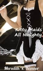 Kitty Maids All Naughty ebook by Meredith V. Banner
