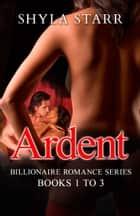 Ardent Billionaire Romance Series - Books 1 to 3 ebook by Shyla Starr
