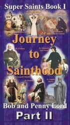 Journey to Sainthood Part II ebook by Bob Lord,Penny Lord