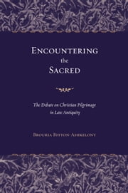 Encountering the Sacred: The Debate on Christian Pilgrimage in Late Antiquity ebook by Bitton-Ashkelony, Brouria