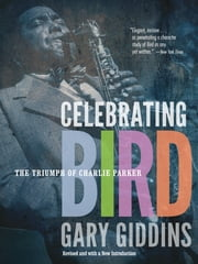 Celebrating Bird - The Triumph of Charlie Parker ebook by Gary Giddins