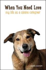 When You Need Love - My Life as a Canine Caregiver ebook by Mark J. Asher