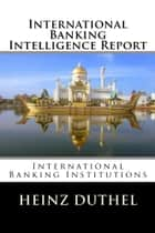 International Banking Intelligence Report - International Banking Institutions ebook by Heinz Duthel