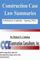 Construction Case Law Summaries: Arbitration Liability, Spring 2012 ebook by CCL Construction Consultants, Inc.