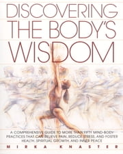 Discovering the Body's Wisdom - A Comprehensive Guide to More than Fifty Mind-Body Practices That Can Relieve Pa in, Reduce Stress, and Foster Health, Spiritual Growth, and Inner Peace ebook by Mirka Knaster