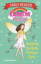 Rainbow Magic Early Reader: Charlotte the Baby Princess Fairy ebook by Daisy Meadows
