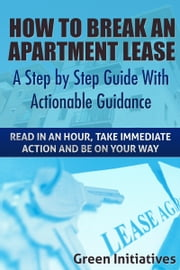 How to Break an Apartment Lease: A Step by Step Guide ebook by Green Initiatives