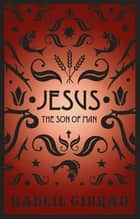 Jesus The Son Of Man ebook by Kahlil Gibran
