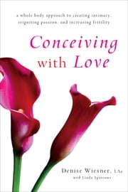 Conceiving with Love - A Whole-Body Approach to Creating Intimacy, Reigniting Passion, and Increasing Fertility ebook by Denise Wiesner, Linda Sparrowe