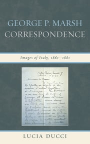 George P. Marsh Correspondence - Images of Italy, 1861–1881 ebook by Lucia Ducci