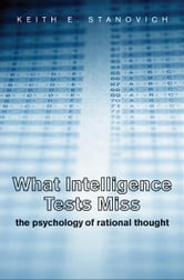 What Intelligence Tests Miss: The Psychology of Rational Thought ebook by Keith E. Stanovich