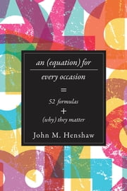 An Equation for Every Occasion - Fifty-Two Formulas and Why They Matter ebook by John M. Henshaw