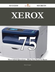 Xerox 75 Success Secrets - 75 Most Asked Questions On Xerox - What You Need To Know ebook by Steve Cooper