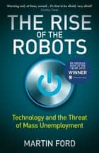 The Rise of the Robots - Technology and the Threat of Mass Unemployment eBook by Martin Ford