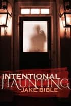 Intentional Haunting ebook by Jake Bible