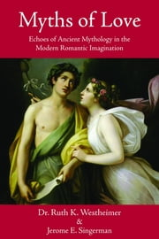 Myths of Love - Echoes of Greek and Roman Mythology in the Modern Romantic Imagination ebook by Ruth Westheimer,Jerome E. Singerman