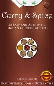 Curry And Spice: 25 Easy and Authentic Indian Chicken Recipes ebook by Kakoli DasGupta