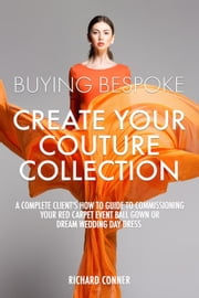 Buying Bespoke - Create Your Couture Collection: A Complete Client's How To Guide To Commissioning Your Red Carpet Event Ball Gown or Dream Wedding Day Dress ebook by Richard Conner