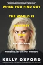 When You Find Out the World Is Against You - And Other Funny Memories About Awful Moments ebook by Kelly Oxford