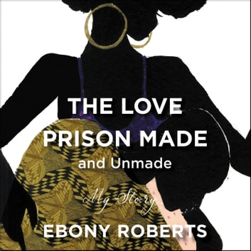 The Love Prison Made and Unmade - My Story audiobook by Ebony Roberts
