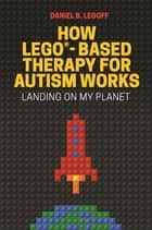 How LEGO®-Based Therapy for Autism Works - Landing on My Planet ebook by Daniel B. LeGoff