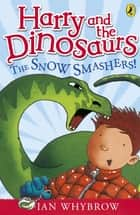 Harry and the Dinosaurs: The Snow-Smashers! ebook by Ian Whybrow