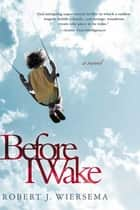 Before I Wake - A Novel ebook by Robert J. Wiersema
