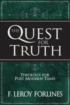 The Quest for Truth: Theology for Postmodern Times ebook by F. Leroy Forlines