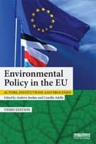 Environmental Policy in the EU - Actors, institutions and processes ebook by Andrew Jordan, Camilla Adelle