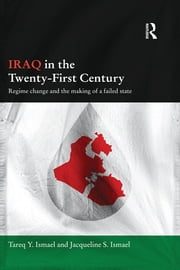 Iraq in the Twenty-First Century - Regime Change and the Making of a Failed State ebook by Tareq Y. Ismael,Jacqueline S. Ismael