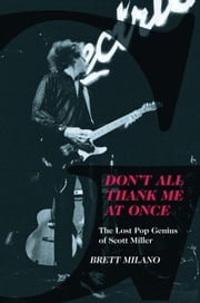 ebook Don't All Thank Me At Once: The Lost Pop Genius of Scott Miller de Brett Milano