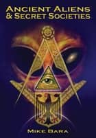 Ancient Aliens and Secret Societies ebook by Mike Bara