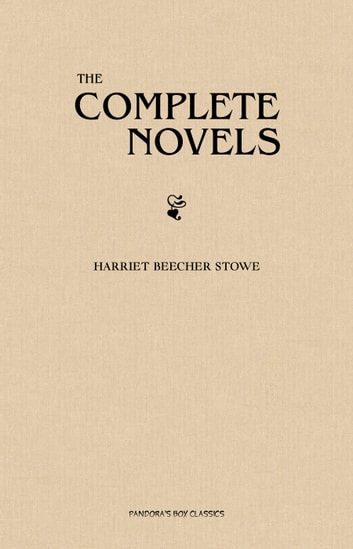 Harriet Beecher Stowe: The Complete Novels ebook by Harriet Beecher Stowe