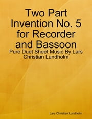 Two Part Invention No. 5 for Recorder and Bassoon - Pure Duet Sheet Music By Lars Christian Lundholm ebook by Lars Christian Lundholm
