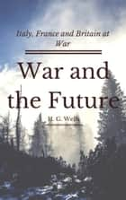 War and the Future (Annotated) - Italy, France and Britain at War ebook by H. G. Wells