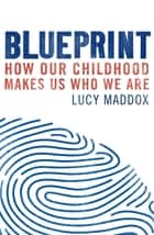 Blueprint - How our childhood makes us who we are ebook by Lucy Maddox