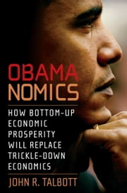 Obamanomics - How Bottom-Up Economic Prosperity Will Replace Trickle-Down Economics ebook by John R. Talbott