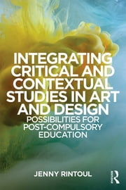 Integrating Critical and Contextual Studies in Art and Design - Possibilities for post-compulsory education ebook by Jenny Rintoul