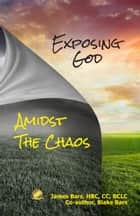 Exposing God Amidst the Chaos ebook by James Bars, Blake Bars