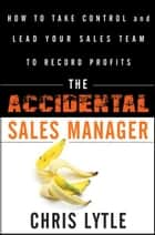 The Accidental Sales Manager - How to Take Control and Lead Your Sales Team to Record Profits ebook by Chris Lytle