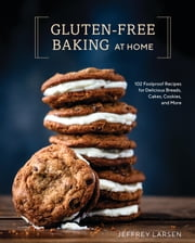 Gluten-Free Baking At Home - 102 Foolproof Recipes for Delicious Breads, Cakes, Cookies, and More ebook by Jeffrey Larsen