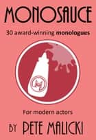 Monosauce: 30 award-winning monologues ebook by Pete Malicki