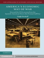 America's Economic Way of War - War and the US Economy from the Spanish-American War to the Persian Gulf War ebook by Hugh Rockoff