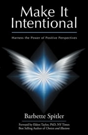 Make It Intentional - Harness the Power of Positive Perspectives ebook by Barbette Spitler