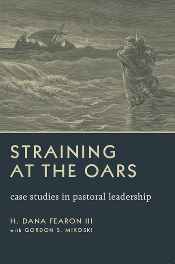 Straining at the Oars - Case Studies in Pastoral Leadership ebook by H. Dana Fearon III,Gordon S. Mikoski