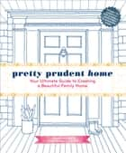 Pretty Prudent Home - Your Ultimate Guide to Creating a Beautiful Family Home ebook by Jacinda Boneau, Jaime Morrison Curtis