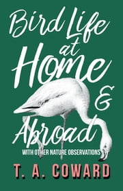 Bird Life at Home and Abroad - With Other Nature Observations ebook by T. A. Coward