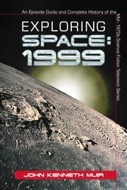 Exploring Space: 1999 - An Episode Guide and Complete History of the Mid-1970s Science Fiction Television Series ebook by John Kenneth Muir