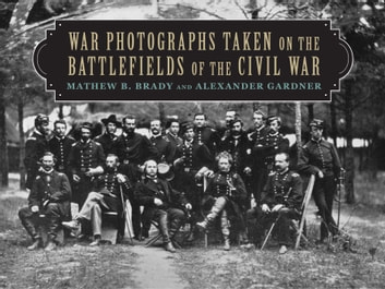 War Photographs Taken on the Battlefields of the Civil War ebook by Mathew B. Brady,Alexander Gardner