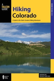 Hiking Colorado - A Guide To The State's Greatest Hiking Adventures ebook by Sandy Heise,Maryann Gaug